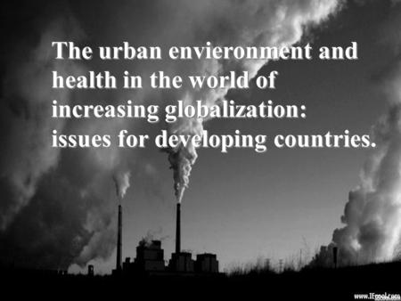 The urban envieronment and health in the world of increasing globalization: issues for developing countries. The urban envieronment and health in the world.