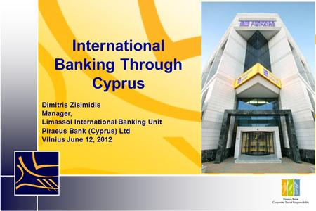 International Banking Through Cyprus Dimitris Zisimidis Manager, Limassol International Banking Unit Piraeus Bank (Cyprus) Ltd Vilnius June 12, 2012.