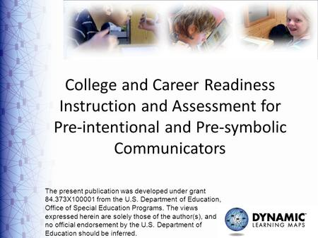 1 College and Career Readiness Instruction and Assessment for Pre-intentional and Pre-symbolic Communicators The present publication was developed under.
