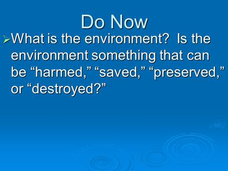 "Do Now What is the environment? Is the environment something that can be ""harmed,"" ""saved,"" ""preserved,"" or ""destroyed?"""