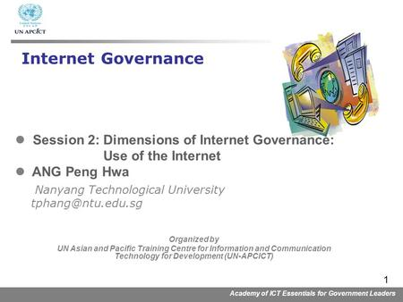 Academy of ICT Essentials for Government Leaders 1 Session 2: Dimensions of Internet Governance: Use of the Internet ANG Peng Hwa Nanyang Technological.