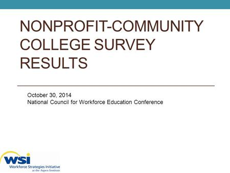 NONPROFIT-COMMUNITY COLLEGE SURVEY RESULTS October 30, 2014 National Council for Workforce Education Conference.