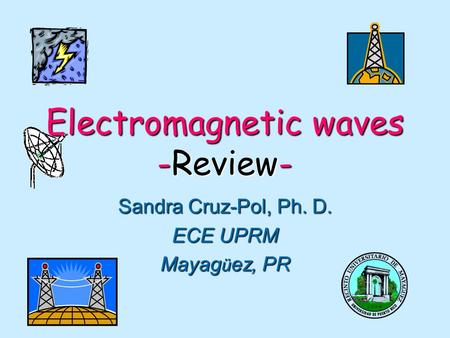 Electromagnetic waves -Review- Sandra Cruz-Pol, Ph. D. ECE UPRM Mayag ü ez, PR.
