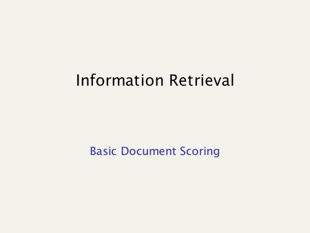 Information Retrieval Basic Document Scoring. Similarity between binary vectors Document is binary vector X,Y in {0,1} v Score: overlap measure What's.