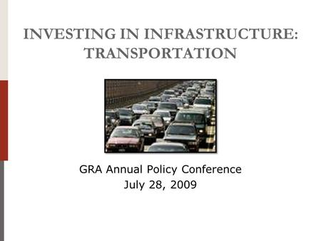 INVESTING IN INFRASTRUCTURE: TRANSPORTATION GRA Annual Policy Conference July 28, 2009.