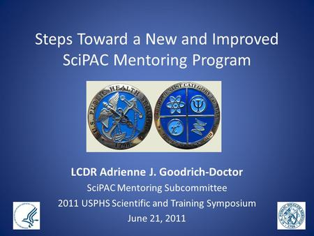 Steps Toward a New and Improved SciPAC Mentoring Program LCDR Adrienne J. Goodrich-Doctor SciPAC Mentoring Subcommittee 2011 USPHS Scientific and Training.
