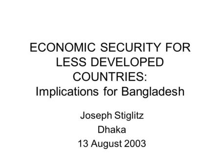 ECONOMIC SECURITY FOR LESS DEVELOPED COUNTRIES: Implications for Bangladesh Joseph Stiglitz Dhaka 13 August 2003.