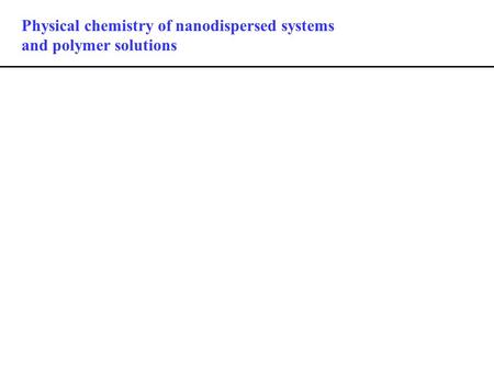 Physical chemistry of nanodispersed systems and polymer solutions.