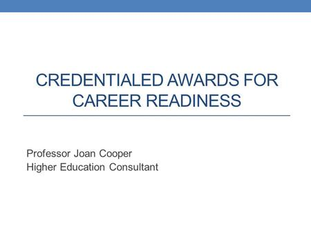 CREDENTIALED AWARDS FOR CAREER READINESS Professor Joan Cooper Higher Education Consultant.