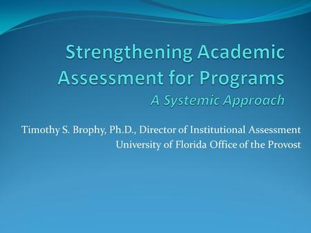 Timothy S. Brophy, Ph.D., Director of Institutional Assessment University of Florida Office of the Provost.