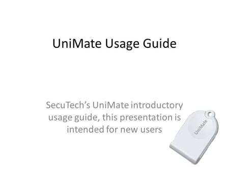 UniMate Usage Guide SecuTech's UniMate introductory usage guide, this presentation is intended for new users.