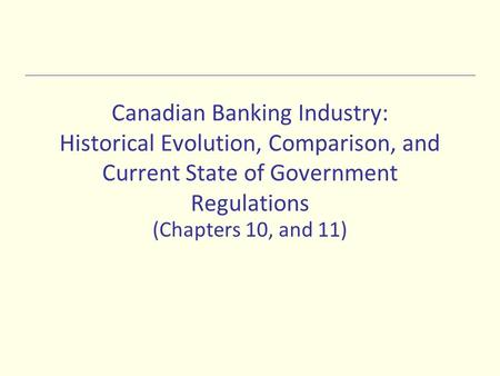 Canadian Banking Industry: Historical Evolution, Comparison, and Current State of Government Regulations (Chapters 10, and 11)