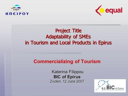 Project Title Adaptability of SMEs in Tourism and Local Products in Epirus Commercializing of Tourism Katerina Filippou Katerina Filippou BIC of Epirus.
