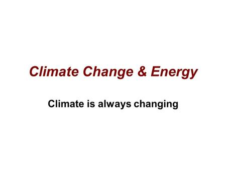Climate Change & Energy Climate is always changing.