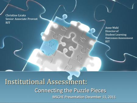 Institutional Assessment: Connecting the Puzzle Pieces MSCHE Presentation December 11, 2011 Connecting the Puzzle Pieces MSCHE Presentation December 11,