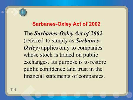 7-1 The Sarbanes-Oxley Act of 2002 (referred to simply as Sarbanes- Oxley) applies only to companies whose stock is traded on public exchanges. Its purpose.