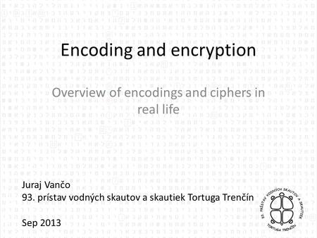 Encoding and encryption Overview of encodings and ciphers in real life Juraj Vančo 93. prístav vodných skautov a skautiek Tortuga Trenčín Sep 2013.