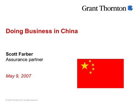 © Grant Thornton LLP. All rights reserved. Doing Business in China Scott Farber Assurance partner May 9, 2007.