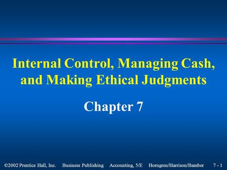 7 - 1 ©2002 Prentice Hall, Inc. Business Publishing Accounting, 5/E Horngren/Harrison/Bamber Internal Control, Managing Cash, and Making Ethical Judgments.