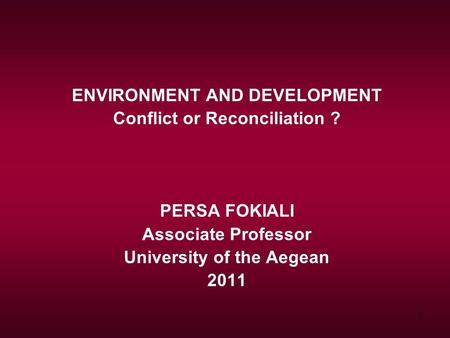 1 ENVIRONMENT AND DEVELOPMENT Conflict or Reconciliation ? PERSA FOKIALI Associate Professor University of the Aegean 2011.