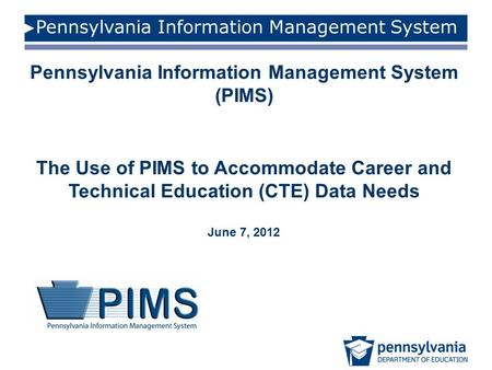 Pennsylvania Information Management System Pennsylvania Information Management System (PIMS) The Use of PIMS to Accommodate Career and Technical Education.