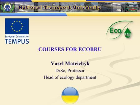 COURSES FOR ECOBRU Vasyl Mateichyk DrSc, Professor Head of ecology department.