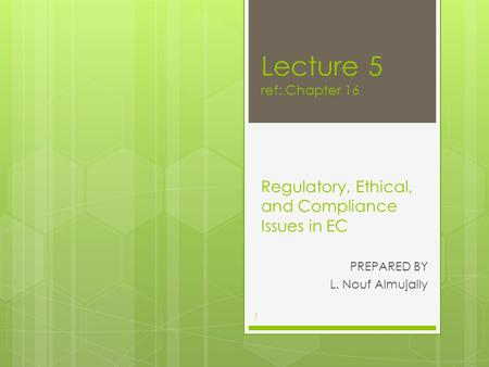 Lecture 5 ref: Chapter 16 Regulatory, Ethical, and Compliance Issues in EC PREPARED BY L. Nouf Almujally 1.