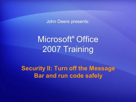 Microsoft ® Office 2007 Training Security II: Turn off the Message Bar and run code safely John Deere presents: