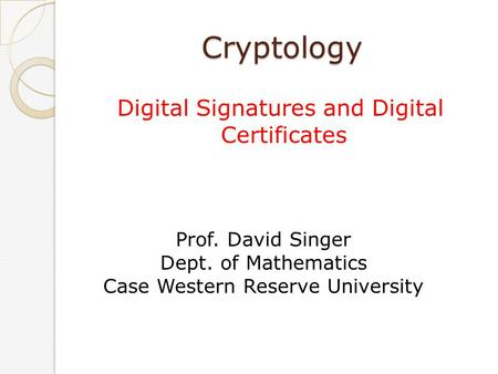 Cryptology Digital Signatures and Digital Certificates Prof. David Singer Dept. of Mathematics Case Western Reserve University.
