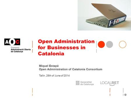 Open Administration for Businesses in Catalonia Miquel Estapé Open Administration of Catalonia Consortium Tallin, 26th of June of 2014.
