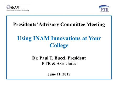 Presidents' Advisory Committee Meeting Using INAM Innovations at Your College Dr. Paul T. Bucci, President PTB & Associates June 11, 2015.