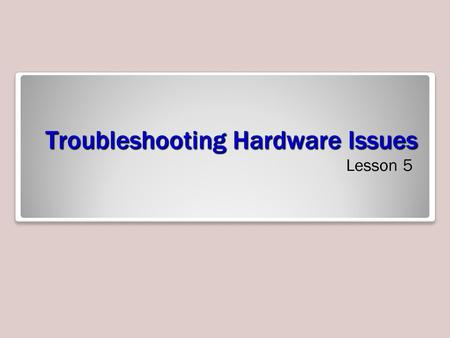 Troubleshooting Hardware Issues Lesson 5. Objectives 2.
