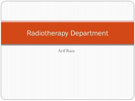 Arif Raza Radiotherapy Department. Introduction Clinical speciality for treatment of cancer Tissue destroying procedure Use of ionizing radiation Single.