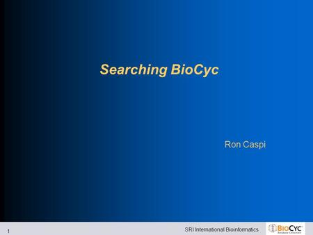 SRI International Bioinformatics 1 Searching BioCyc Ron Caspi.
