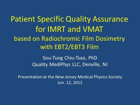 Patient Specific Quality Assurance for IMRT and VMAT based on Radiochromic Film Dosimetry with EBT2/EBT3 Film Sou-Tung Chiu-Tsao, PhD Quality MediPhys.