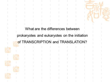 What are the differences between prokaryotes and eukaryotes on the initiation of TRANSCRIPTION and TRANSLATION?