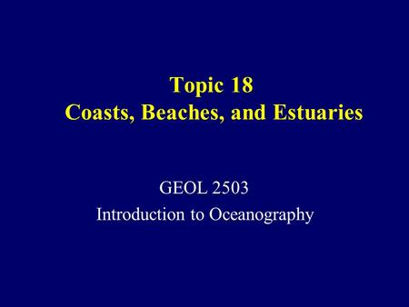 Topic 18 Coasts, Beaches, and Estuaries GEOL 2503 Introduction to Oceanography.