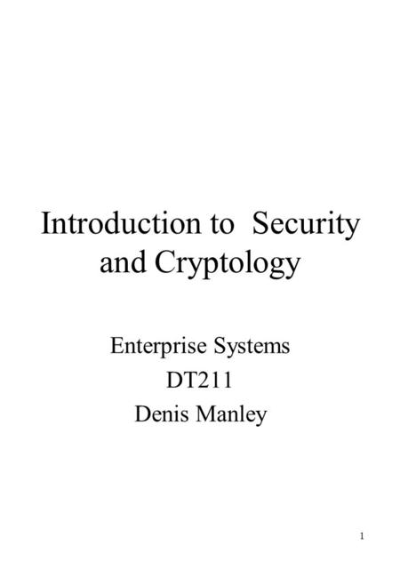 1 Introduction to Security and Cryptology Enterprise Systems DT211 Denis Manley.