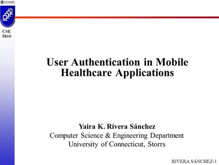 RIVERA SÁNCHEZ-1 CSE 5810 User Authentication in Mobile Healthcare Applications Yaira K. Rivera Sánchez Computer Science & Engineering Department University.