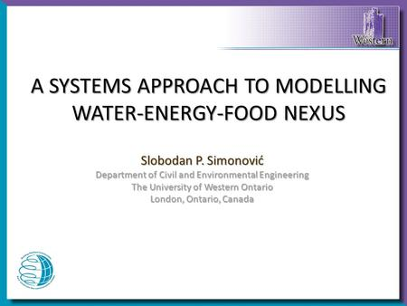 A SYSTEMS APPROACH TO MODELLING WATER-ENERGY-FOOD NEXUS Slobodan P. Simonović Department of Civil and Environmental Engineering The University of Western.