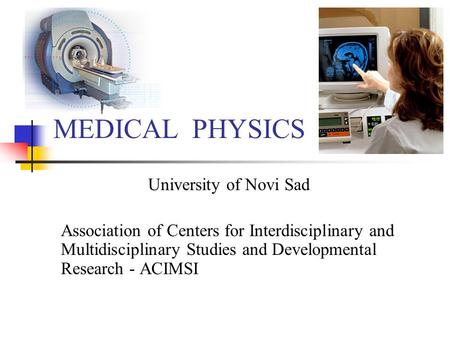 MEDICAL PHYSICS University of Novi Sad Association of Centers for Interdisciplinary and Multidisciplinary Studies and Developmental Research - ACIMSI.