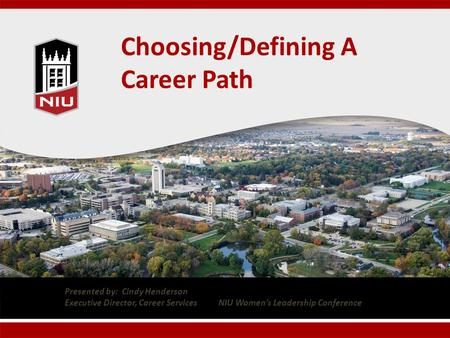 Choosing/Defining A Career Path Presented by: Cindy Henderson Executive Director, Career Services NIU Women's Leadership Conference.