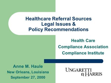 Healthcare Referral Sources Legal Issues & Policy Recommendations Health Care Compliance Association Compliance Institute Anne M. Haule New Orleans, Louisiana.