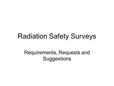 Radiation Safety Surveys Requirements, Requests and Suggestions.