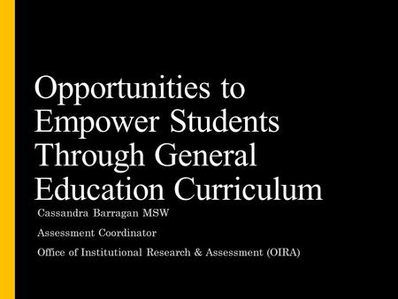 Opportunities to Empower Students Through General Education Curriculum Cassandra Barragan MSW Assessment Coordinator Office of Institutional Research &
