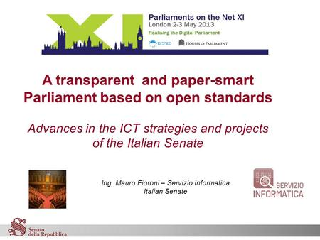 "ON THE NET XI ""Realising the digital parliament"" Ing. Mauro Fioroni – Servizio Informatica Italian Senate A transparent and paper-smart Parliament."