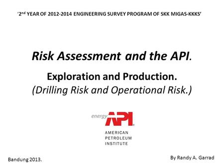 Risk Assessment and the API. Exploration and Production. (Drilling Risk and Operational Risk.) Bandung 2013. '2 nd YEAR OF 2012-2014 ENGINEERING SURVEY.