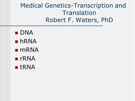 Medical Genetics-Transcription and Translation Robert F. Waters, PhD