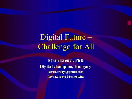Digital Future – Challenge for All István Erényi, PhD Digital champion, Hungary