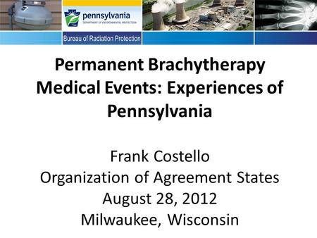 Perma Permanent Brachytherapy Medical Events: Experiences of Pennsylvania Frank Costello Organization of Agreement States August 28, 2012 Milwaukee, Wisconsin.